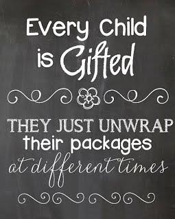Every child is gifted, they just unwrap at different times.